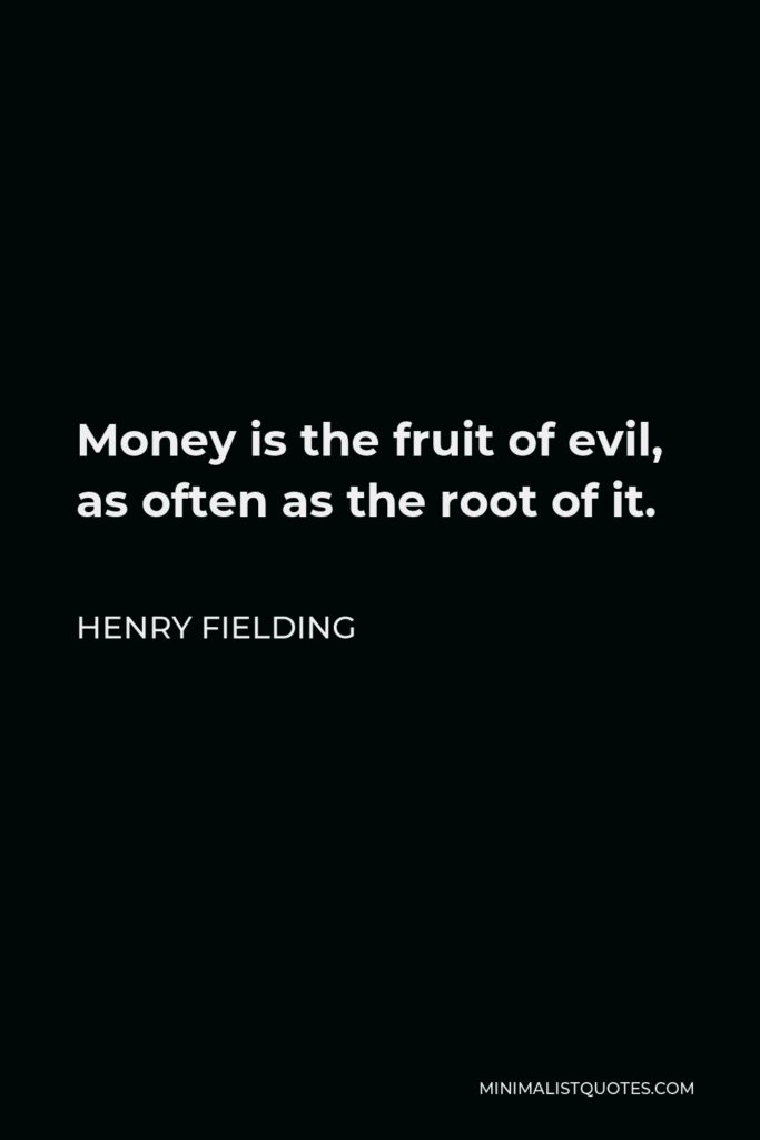 Henry Fielding Quote - Money is the fruit of evil, as often as the root of it.