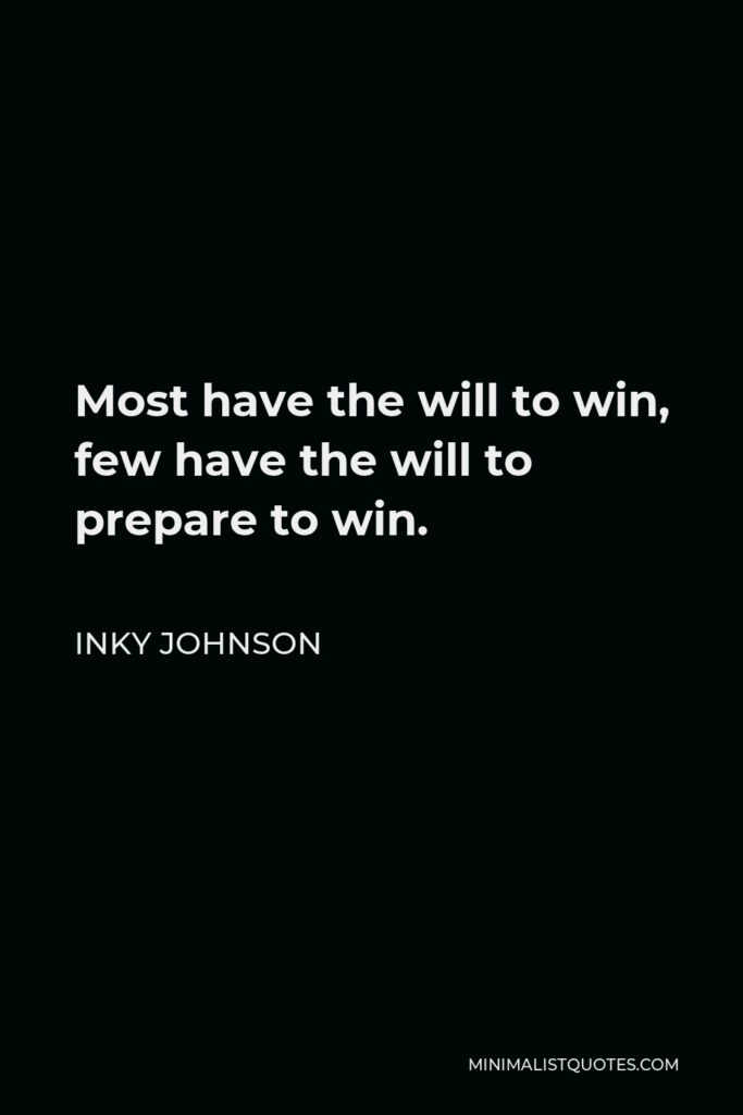 Inky Johnson Quote - Most have the will to win, few have the will to prepare to win.