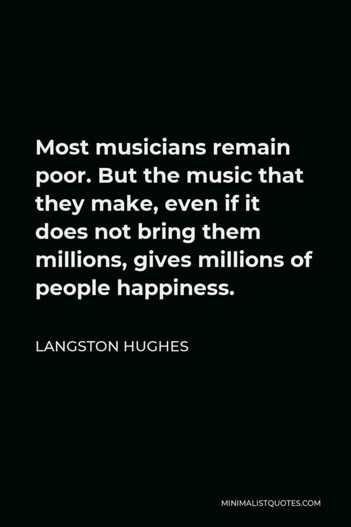 Langston Hughes Quote - Most musicians remain poor. But the music that they make, even if it does not bring them millions, gives millions of people happiness.