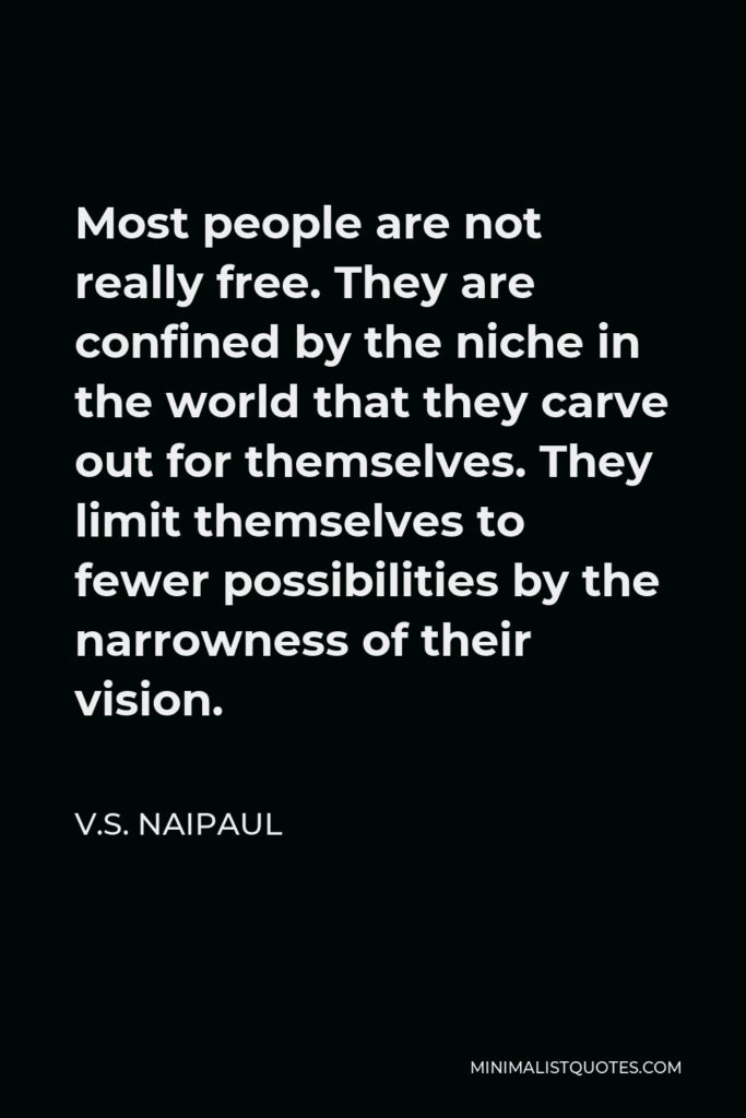 V.S. Naipaul Quote - Most people are not really free. They are confined by the niche in the world that they carve out for themselves. They limit themselves to fewer possibilities by the narrowness of their vision.