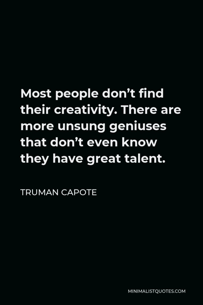 Truman Capote Quote - Most people don't find their creativity. There are more unsung geniuses that don't even know they have great talent.