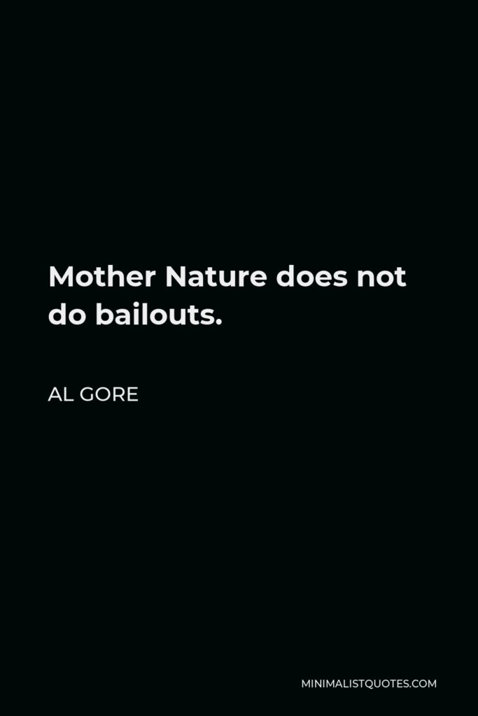 Al Gore Quote - Mother Nature does not do bailouts.