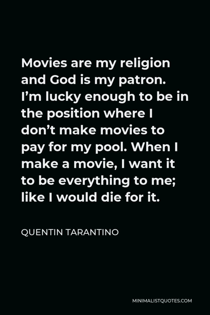 Quentin Tarantino Quote - Movies are my religion and God is my patron. I'm lucky enough to be in the position where I don't make movies to pay for my pool. When I make a movie, I want it to be everything to me; like I would die for it.