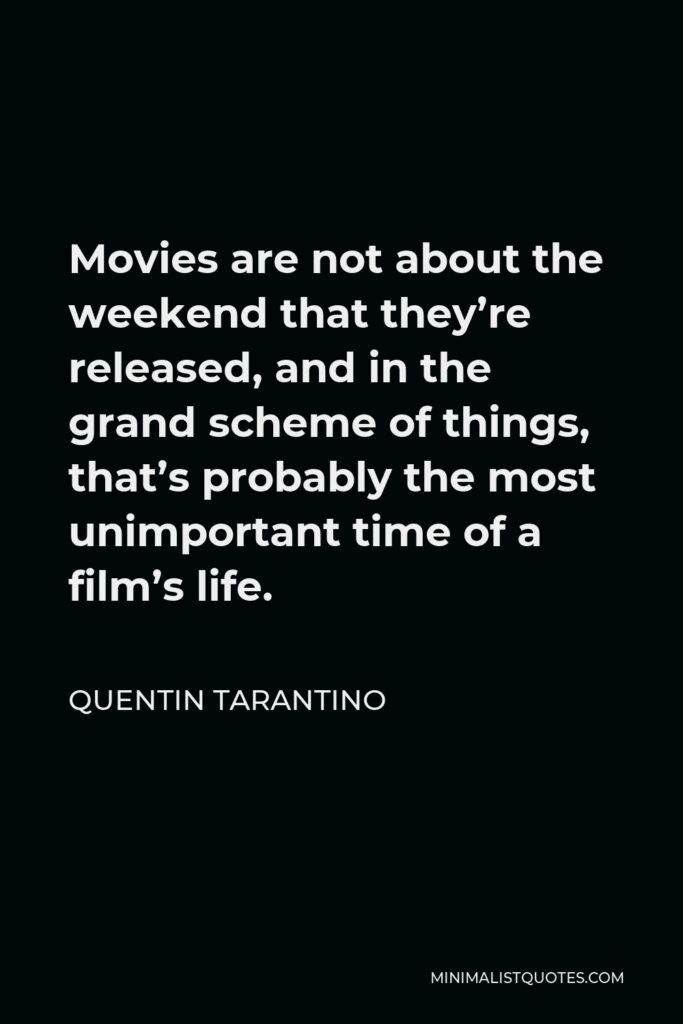Quentin Tarantino Quote - Movies are not about the weekend that they're released, and in the grand scheme of things, that's probably the most unimportant time of a film's life.