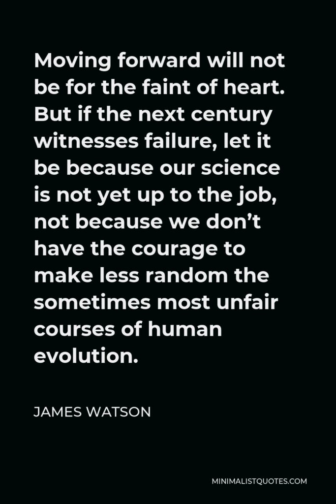 James Watson Quote - Moving forward will not be for the faint of heart. But if the next century witnesses failure, let it be because our science is not yet up to the job, not because we don't have the courage to make less random the sometimes most unfair courses of human evolution.