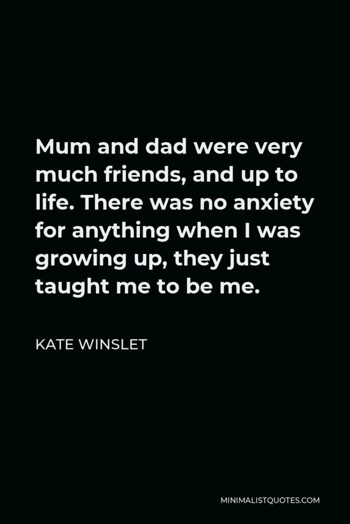 Kate Winslet Quote - Mum and dad were very much friends, and up to life. There was no anxiety for anything when I was growing up, they just taught me to be me.