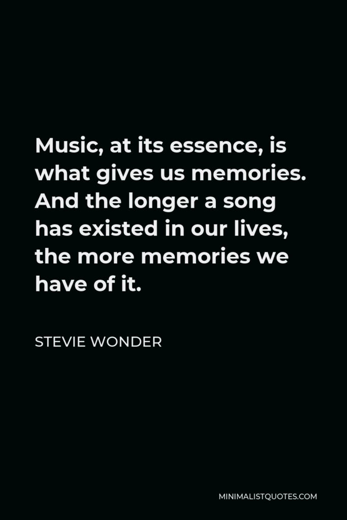 Stevie Wonder Quote - Music, at its essence, is what gives us memories. And the longer a song has existed in our lives, the more memories we have of it.