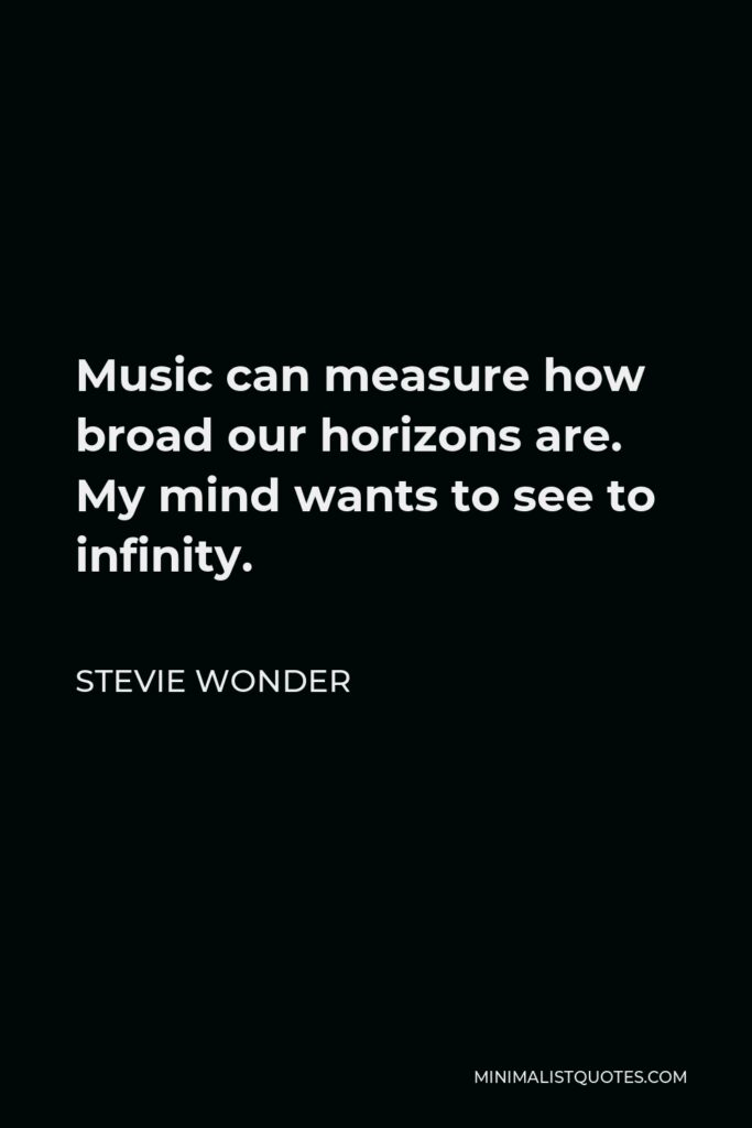 Stevie Wonder Quote - Music can measure how broad our horizons are. My mind wants to see to infinity.