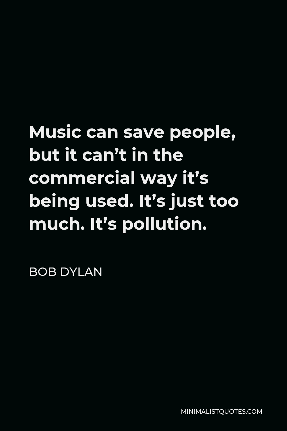Bob Dylan Quote - Music can save people, but it can't in the commercial way it's being used. It's just too much. It's pollution.