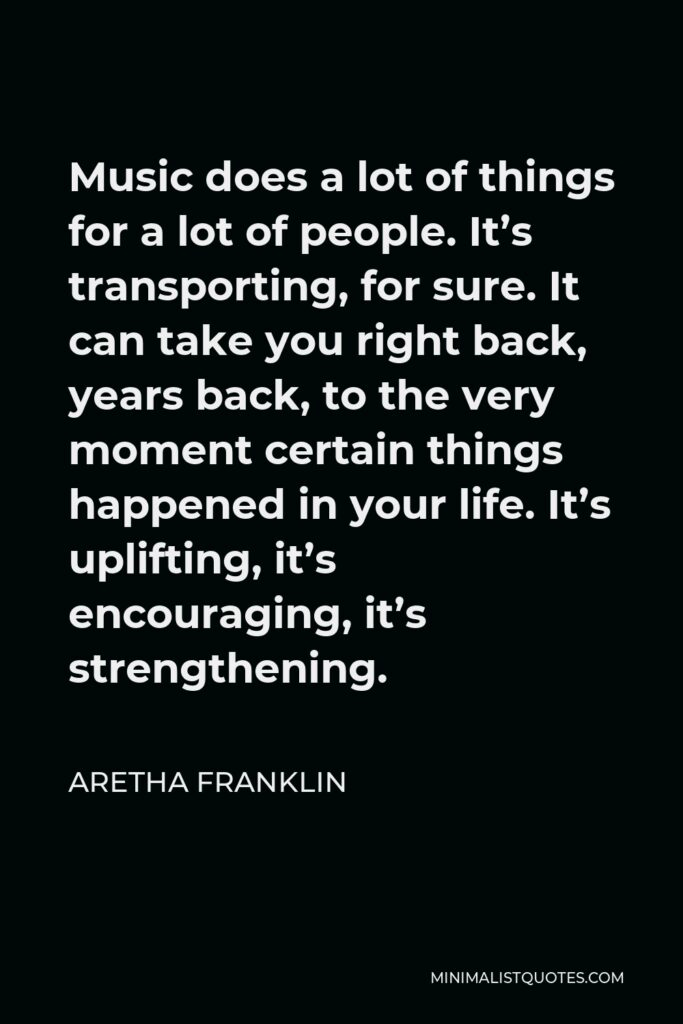 Aretha Franklin Quote - Music does a lot of things for a lot of people. It's transporting, for sure. It can take you right back, years back, to the very moment certain things happened in your life. It's uplifting, it's encouraging, it's strengthening.