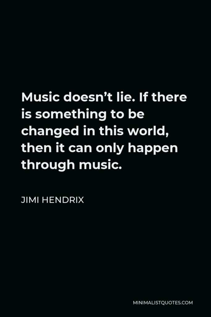Jimi Hendrix Quote - Music doesn't lie. If there is something to be changed in this world, then it can only happen through music.