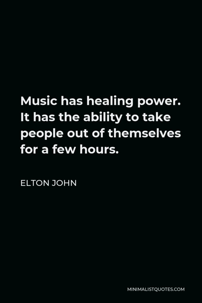 Elton John Quote - Music has healing power. It has the ability to take people out of themselves for a few hours.