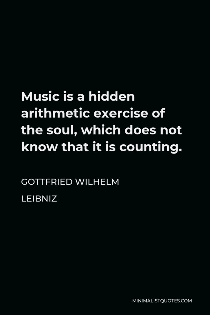 Gottfried Wilhelm Leibniz Quote - Music is a hidden arithmetic exercise of the soul, which does not know that it is counting.