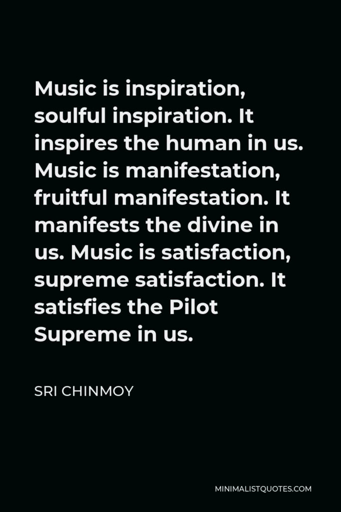 Sri Chinmoy Quote - Music is inspiration, soulful inspiration. It inspires the human in us. Music is manifestation, fruitful manifestation. It manifests the divine in us. Music is satisfaction, supreme satisfaction. It satisfies the Pilot Supreme in us.