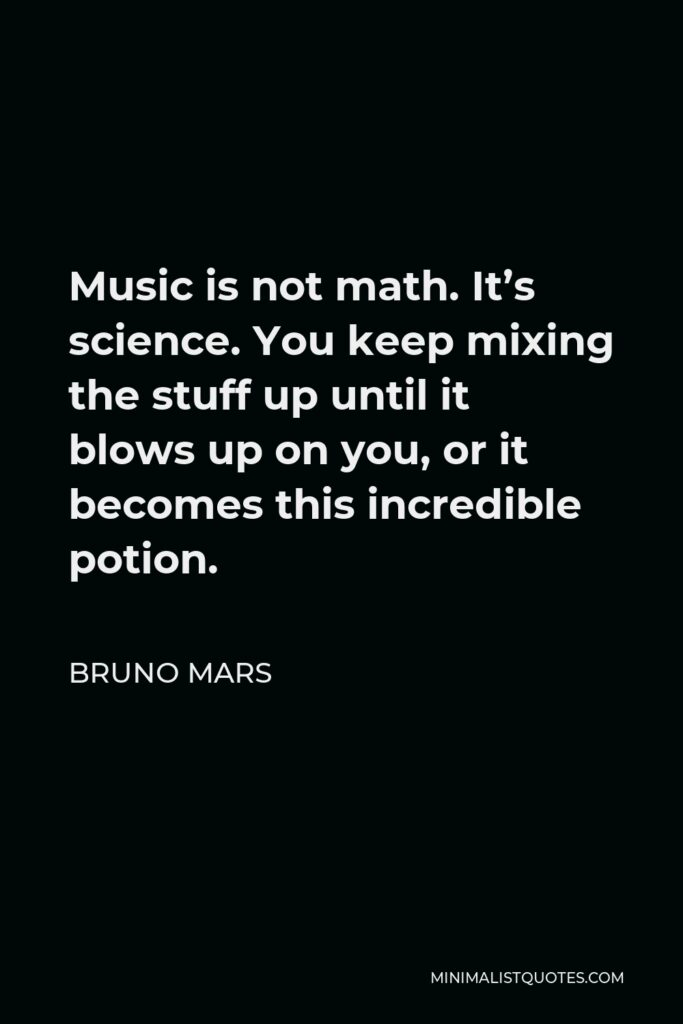 Bruno Mars Quote - Music is not math. It's science. You keep mixing the stuff up until it blows up on you, or it becomes this incredible potion.