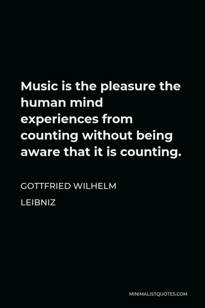 Gottfried Wilhelm Leibniz Quote - Music is the pleasure the human mind experiences from counting without being aware that it is counting.