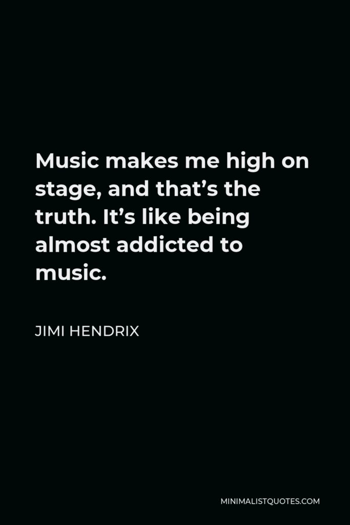 Jimi Hendrix Quote - Music makes me high on stage, and that's the truth. It's like being almost addicted to music.