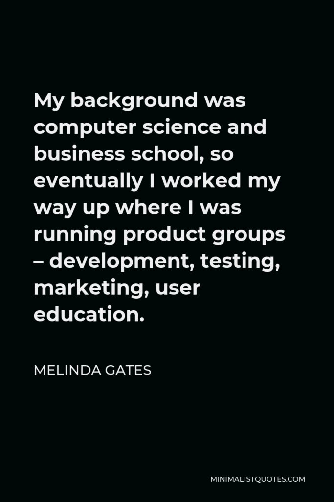 Melinda Gates Quote - My background was computer science and business school, so eventually I worked my way up where I was running product groups – development, testing, marketing, user education.
