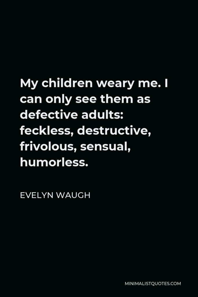 Evelyn Waugh Quote - My children weary me. I can only see them as defective adults: feckless, destructive, frivolous, sensual, humorless.