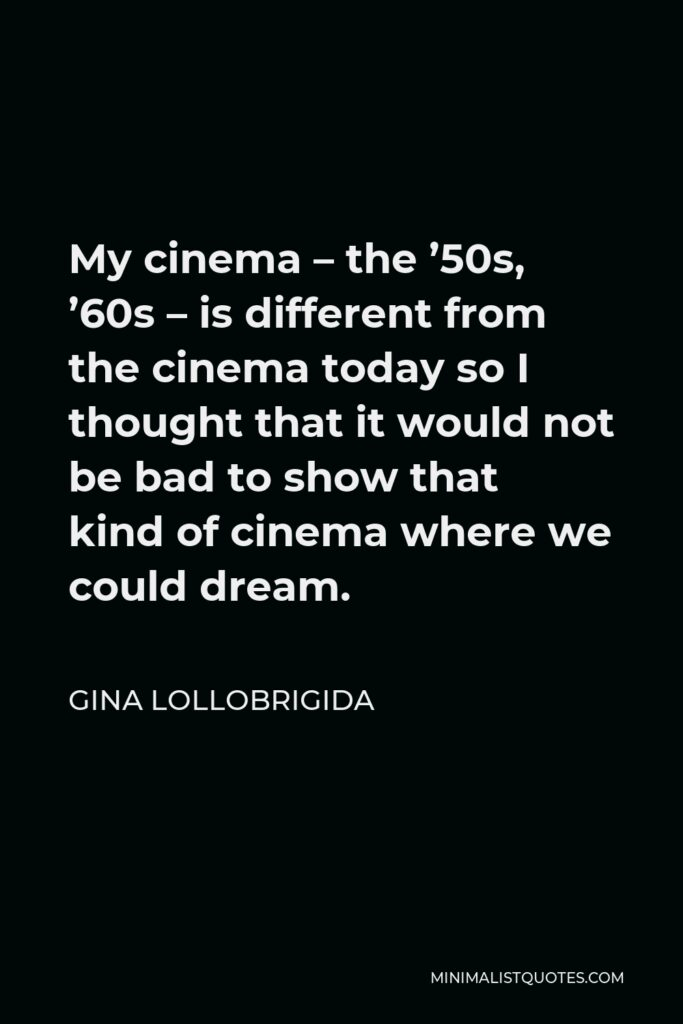 Gina Lollobrigida Quote - My cinema – the '50s, '60s – is different from the cinema today so I thought that it would not be bad to show that kind of cinema where we could dream.