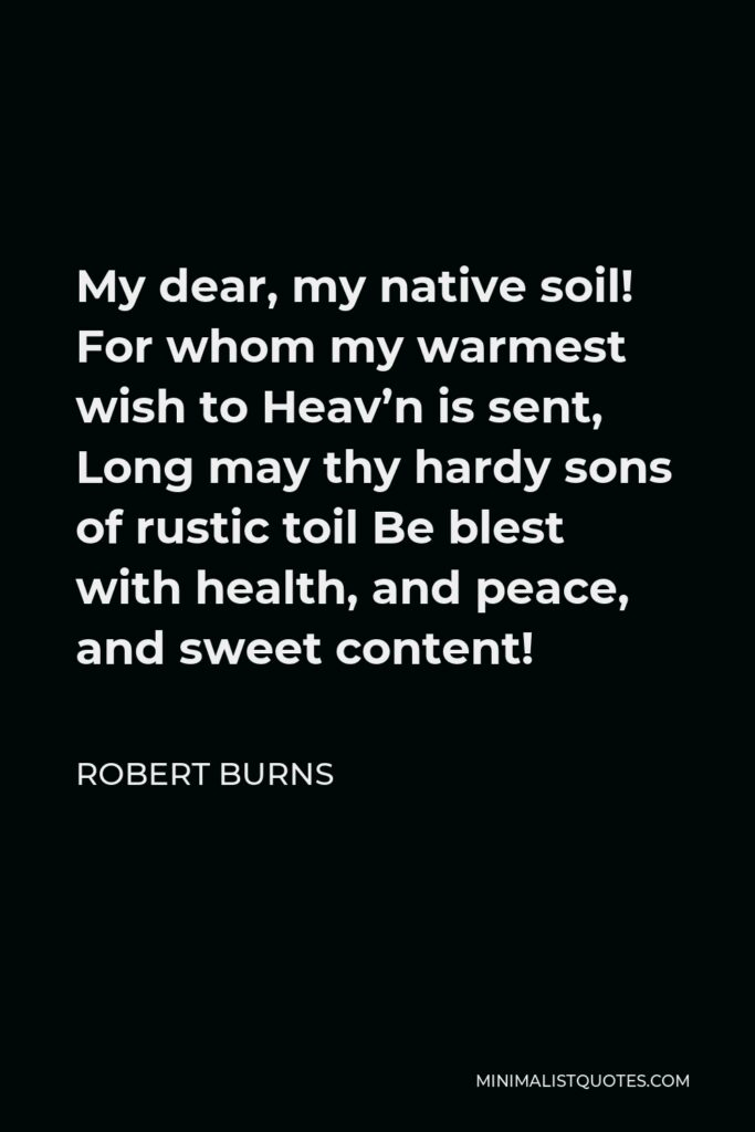 Robert Burns Quote - My dear, my native soil! For whom my warmest wish to Heav'n is sent, Long may thy hardy sons of rustic toil Be blest with health, and peace, and sweet content!