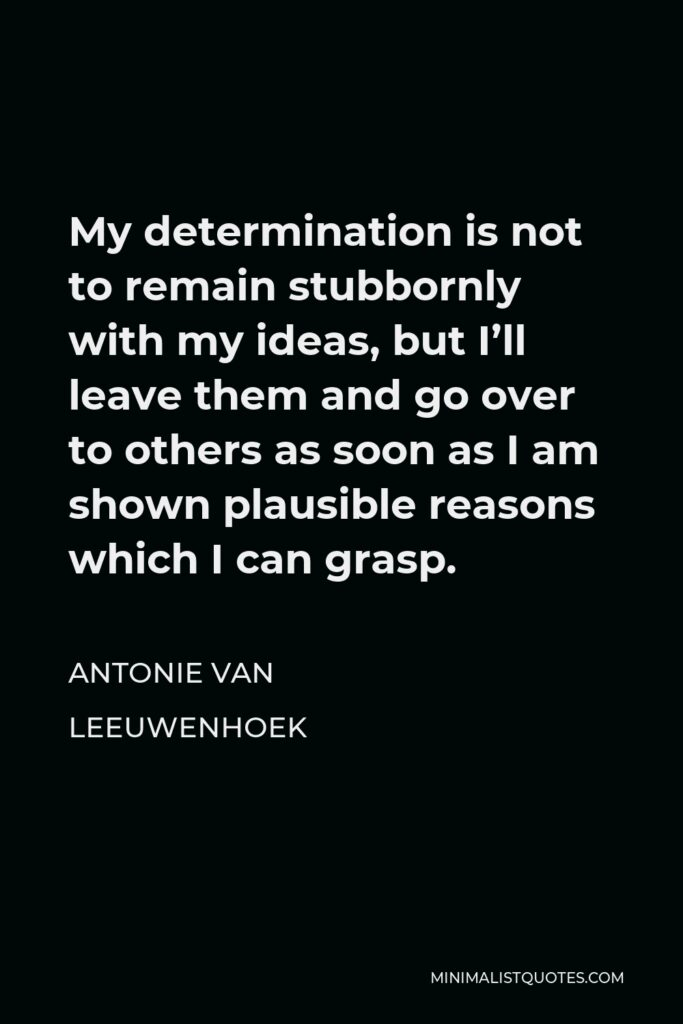 Antonie van Leeuwenhoek Quote - My determination is not to remain stubbornly with my ideas, but I'll leave them and go over to others as soon as I am shown plausible reasons which I can grasp.