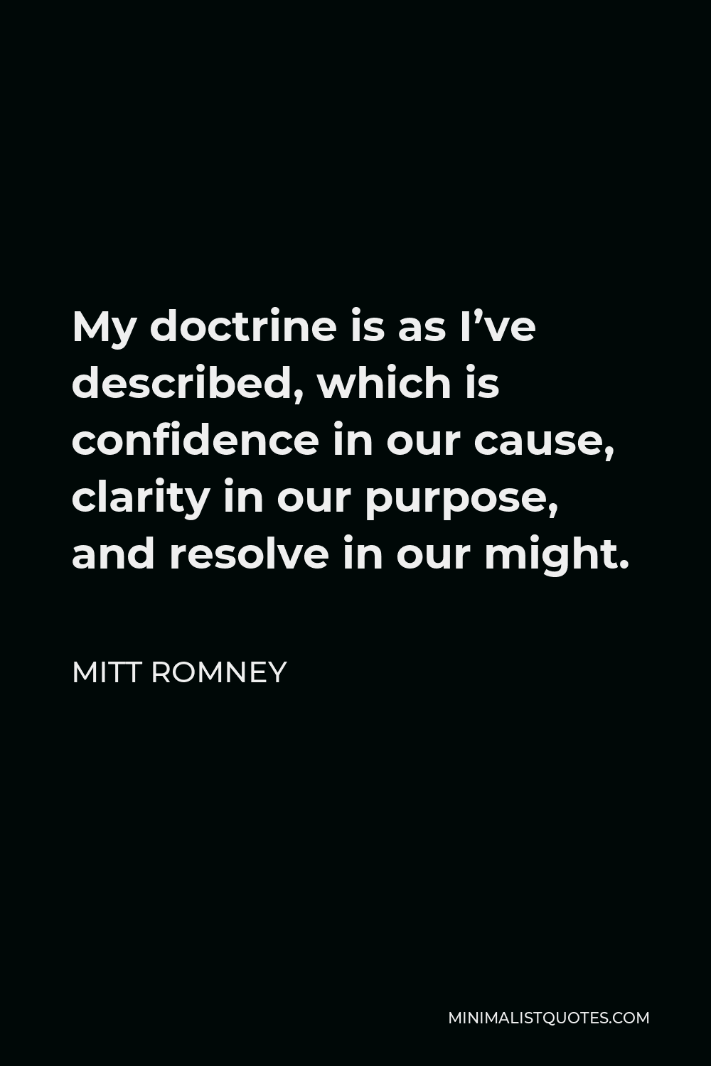 Mitt Romney Quote - My doctrine is as I've described, which is confidence in our cause, clarity in our purpose, and resolve in our might.