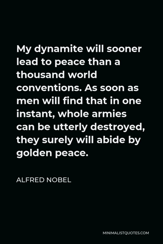 Alfred Nobel Quote - My dynamite will sooner lead to peace than a thousand world conventions. As soon as men will find that in one instant, whole armies can be utterly destroyed, they surely will abide by golden peace.