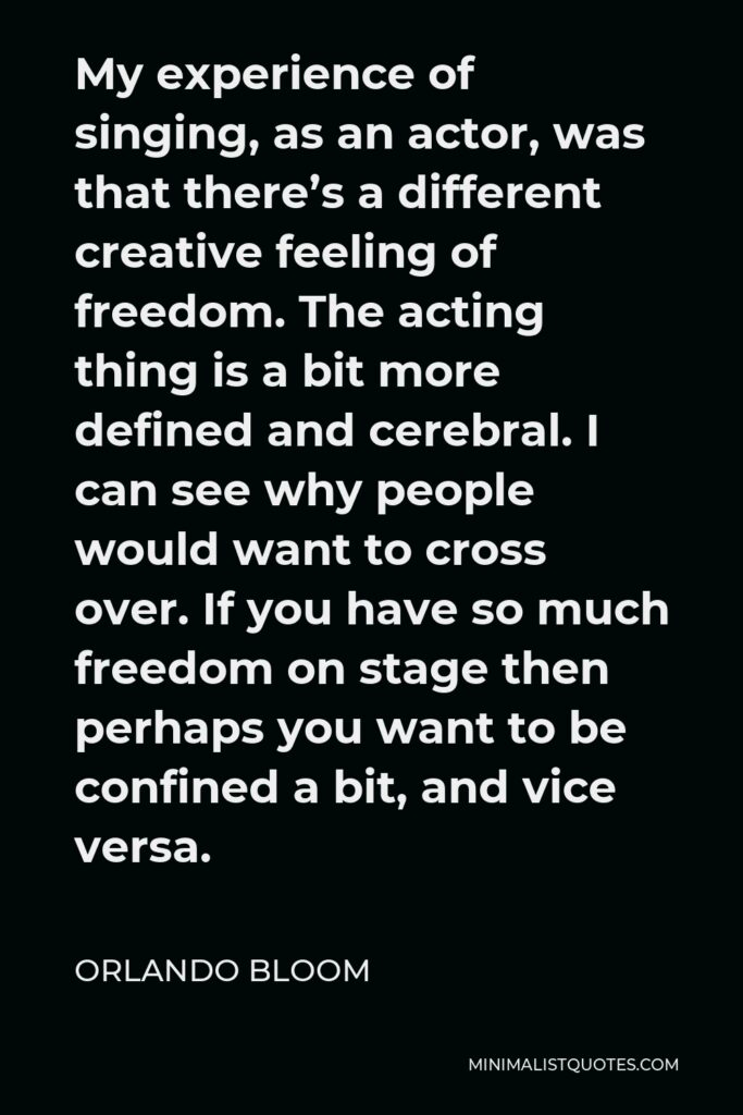 Orlando Bloom Quote - My experience of singing, as an actor, was that there's a different creative feeling of freedom. The acting thing is a bit more defined and cerebral. I can see why people would want to cross over. If you have so much freedom on stage then perhaps you want to be confined a bit, and vice versa.
