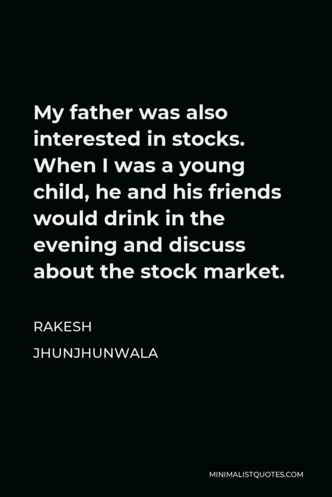 Rakesh Jhunjhunwala Quote - My father was also interested in stocks. When I was a young child, he and his friends would drink in the evening and discuss about the stock market.