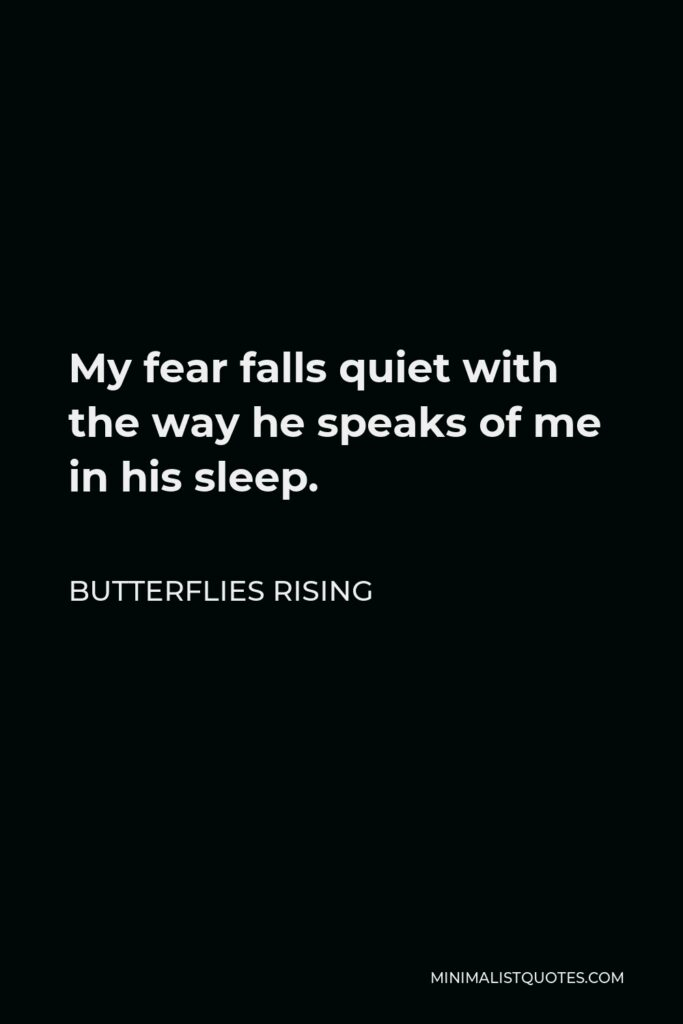 Butterflies Rising Quote - My fear falls quiet with the way he speaks of me in his sleep.