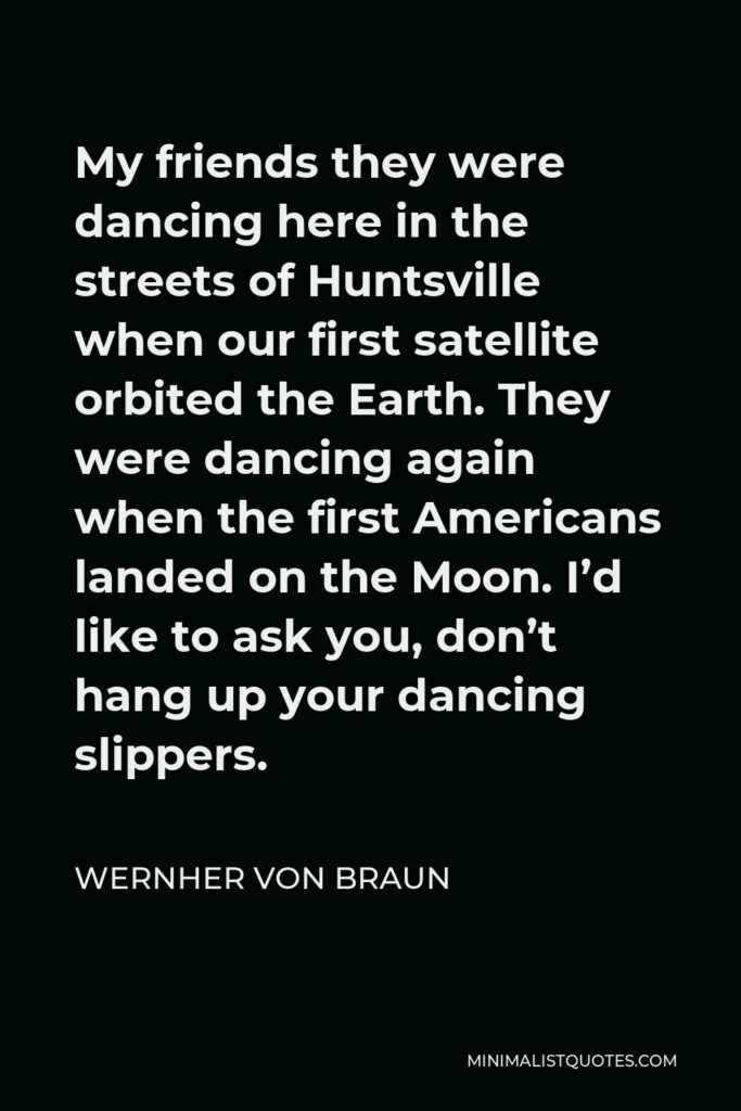 Wernher von Braun Quote - My friends they were dancing here in the streets of Huntsville when our first satellite orbited the Earth. They were dancing again when the first Americans landed on the Moon. I'd like to ask you, don't hang up your dancing slippers.