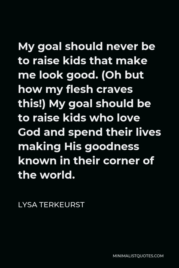 Lysa TerKeurst Quote - My goal should never be to raise kids that make me look good. (Oh but how my flesh craves this!) My goal should be to raise kids who love God and spend their lives making His goodness known in their corner of the world.