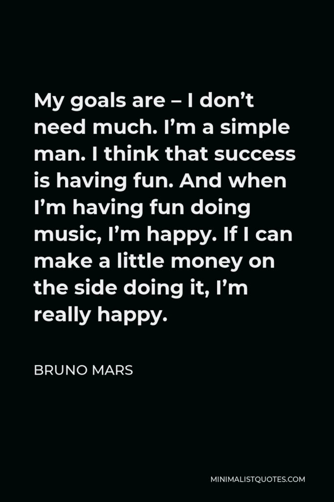 Bruno Mars Quote - My goals are – I don't need much. I'm a simple man. I think that success is having fun. And when I'm having fun doing music, I'm happy. If I can make a little money on the side doing it, I'm really happy.