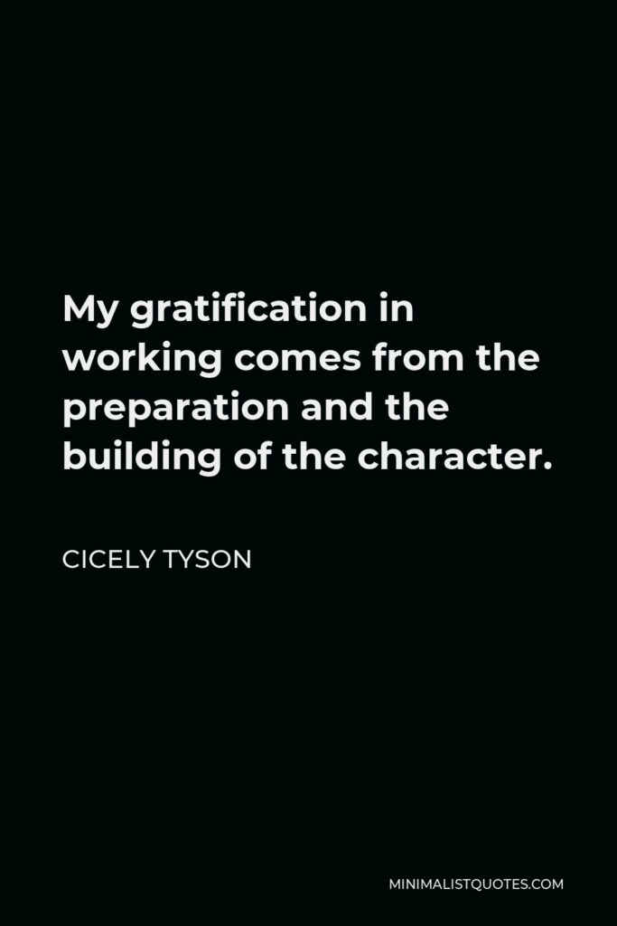 Cicely Tyson Quote - My gratification in working comes from the preparation and the building of the character.