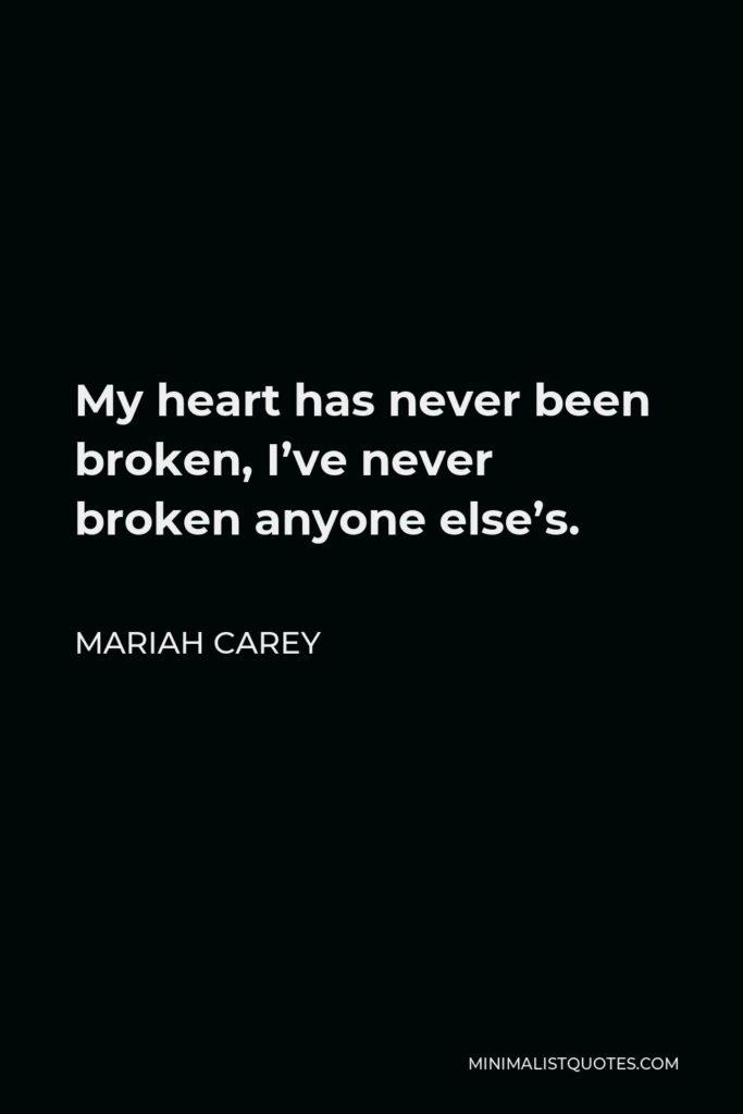 Mariah Carey Quote - My heart has never been broken, I've never broken anyone else's.