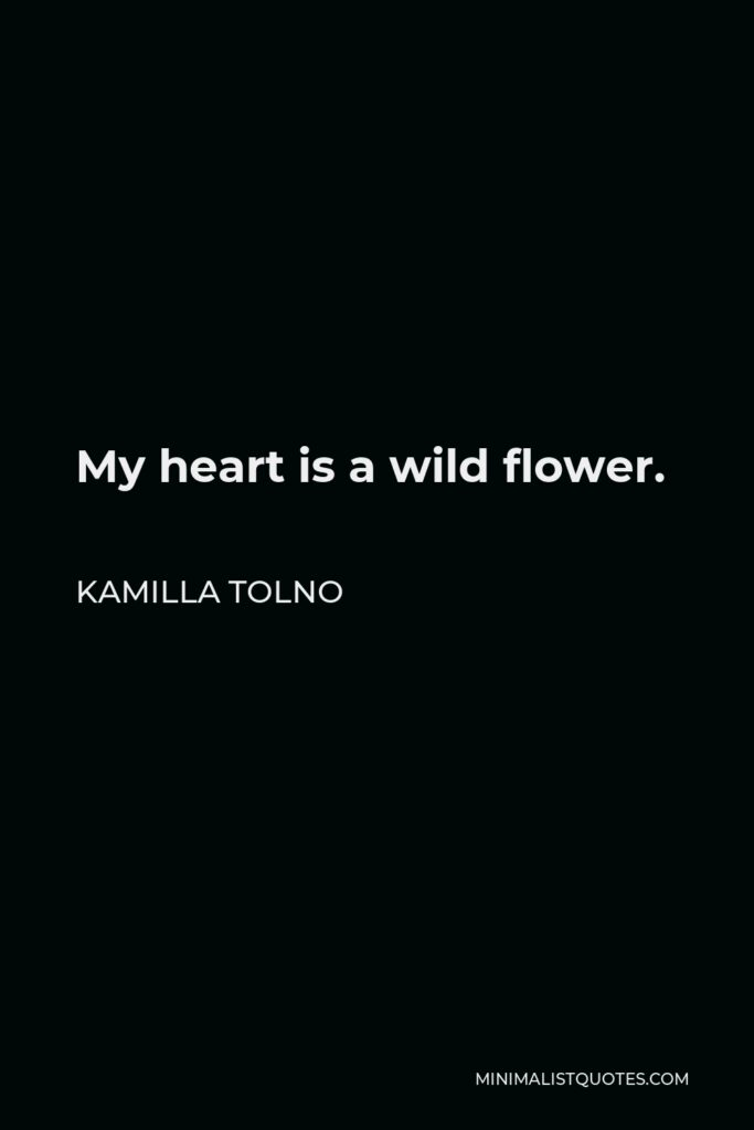 Kamilla Tolno Quote - My heart is a wild flower.