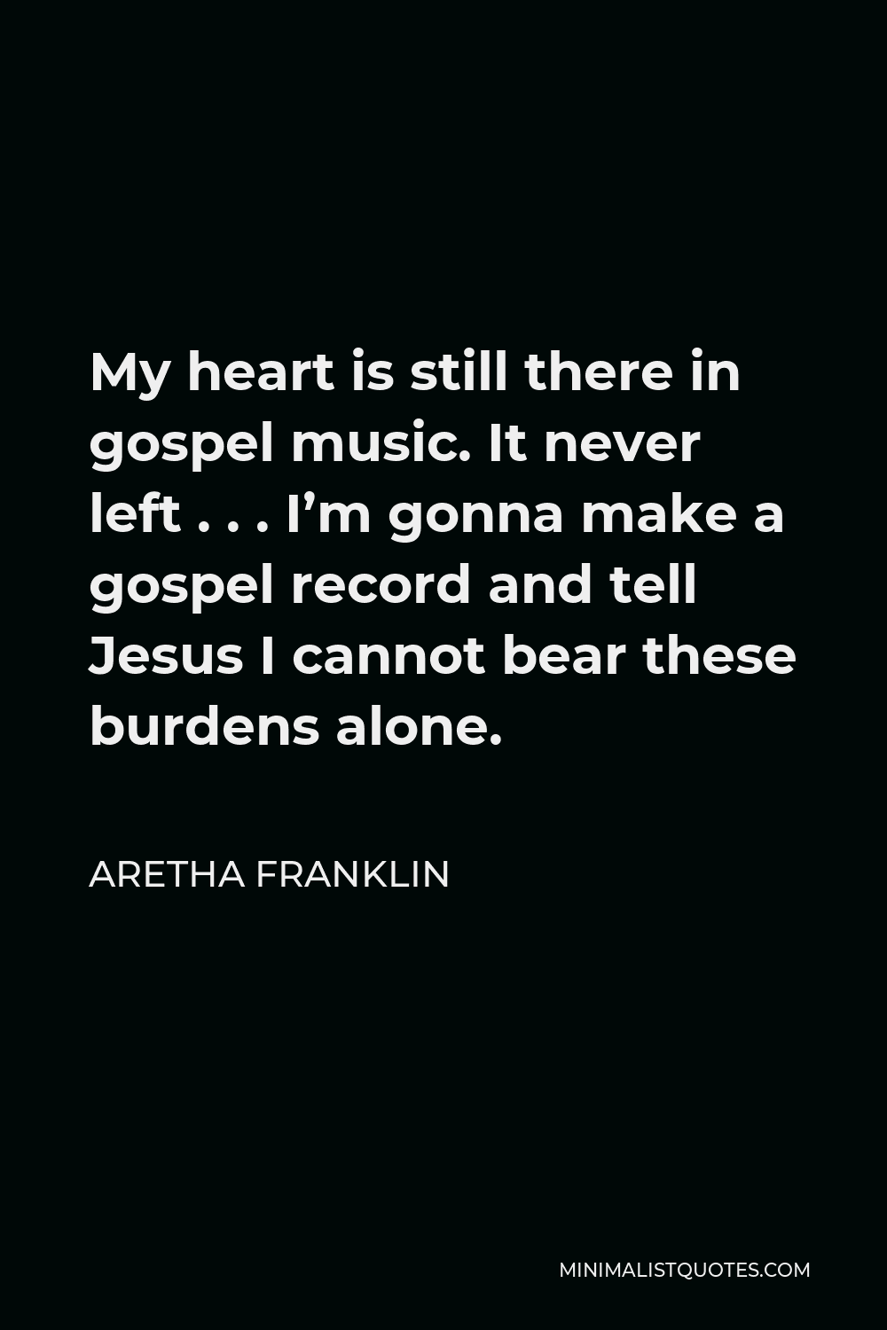 Aretha Franklin Quote - My heart is still there in gospel music. It never left . . . I'm gonna make a gospel record and tell Jesus I cannot bear these burdens alone.