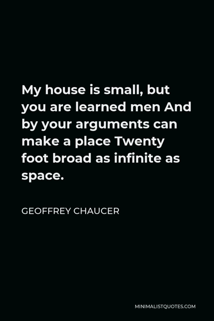 Geoffrey Chaucer Quote - My house is small, but you are learned men And by your arguments can make a place Twenty foot broad as infinite as space.