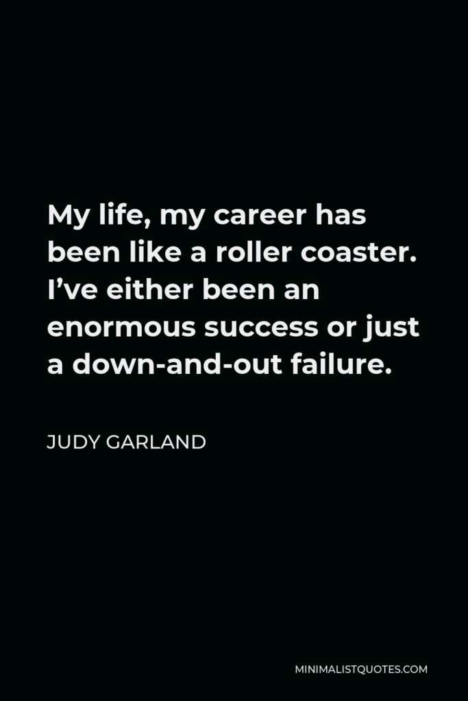 Judy Garland Quote - My life, my career has been like a roller coaster. I've either been an enormous success or just a down-and-out failure.