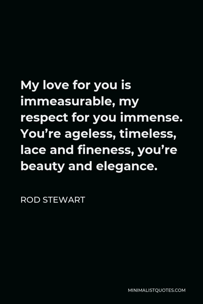 Rod Stewart Quote - My love for you is immeasurable, my respect for you immense. You're ageless, timeless, lace and fineness, you're beauty and elegance.