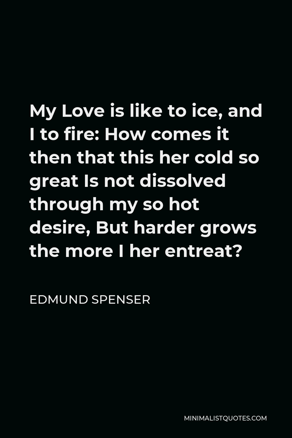 Edmund Spenser Quote - My Love is like to ice, and I to fire: How comes it then that this her cold so great Is not dissolved through my so hot desire, But harder grows the more I her entreat?