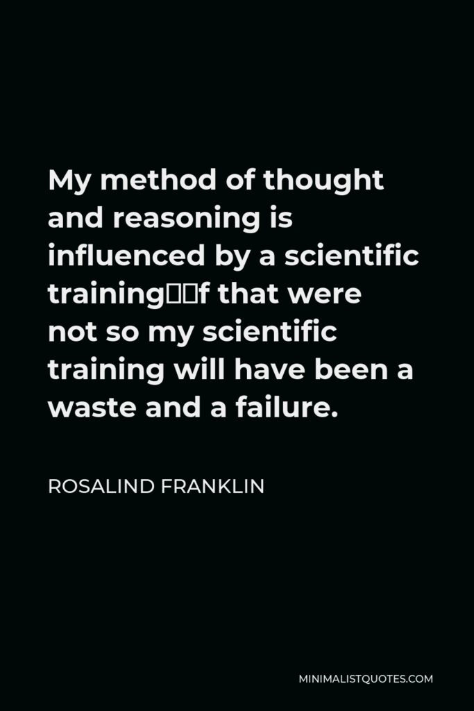 Rosalind Franklin Quote - My method of thought and reasoning is influenced by a scientific training—if that were not so my scientific training will have been a waste and a failure.