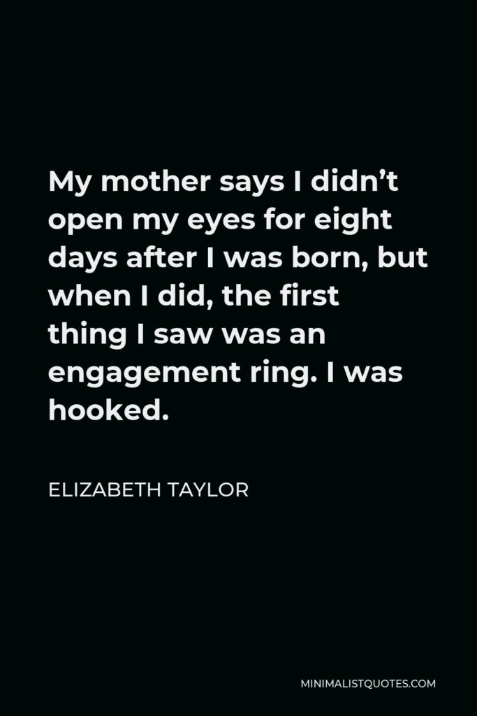 Elizabeth Taylor Quote - My mother says I didn't open my eyes for eight days after I was born, but when I did, the first thing I saw was an engagement ring. I was hooked.