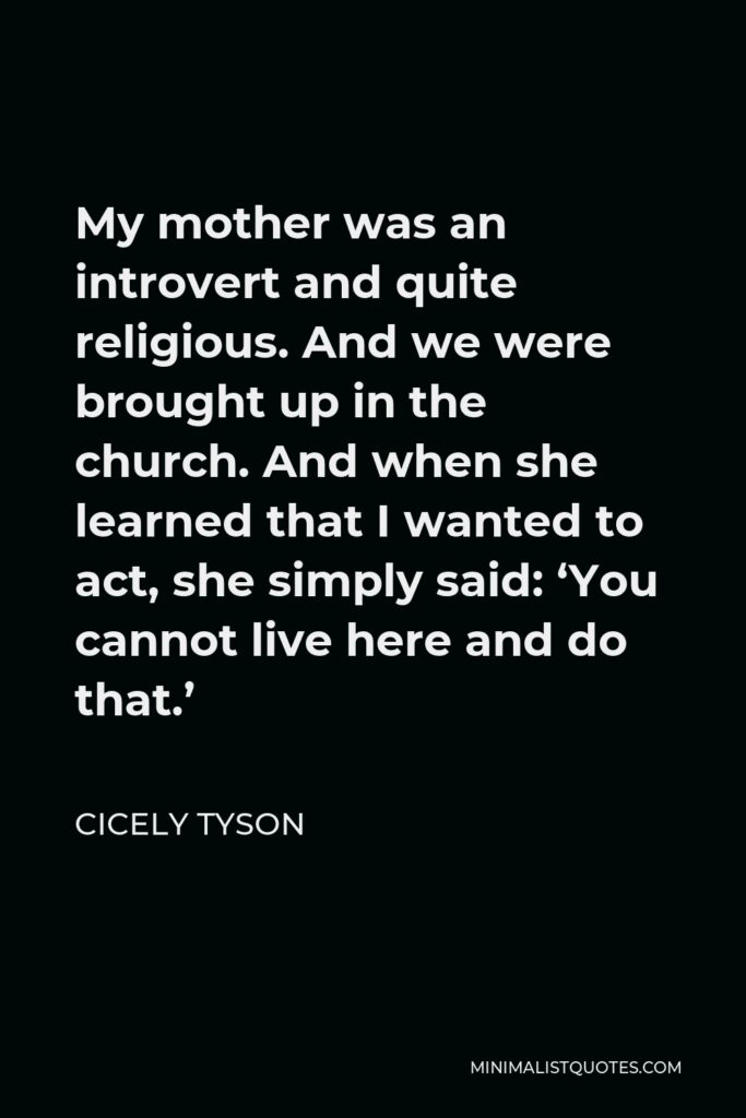 Cicely Tyson Quote - My mother was an introvert and quite religious. And we were brought up in the church. And when she learned that I wanted to act, she simply said: 'You cannot live here and do that.'