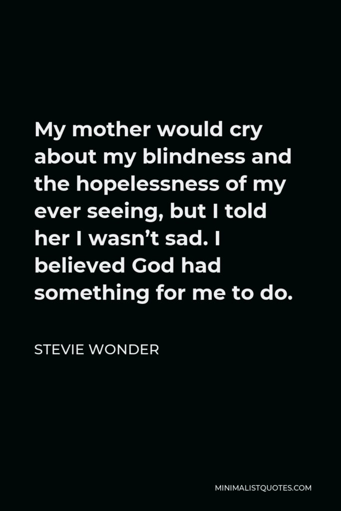 Stevie Wonder Quote - My mother would cry about my blindness and the hopelessness of my ever seeing, but I told her I wasn't sad. I believed God had something for me to do.