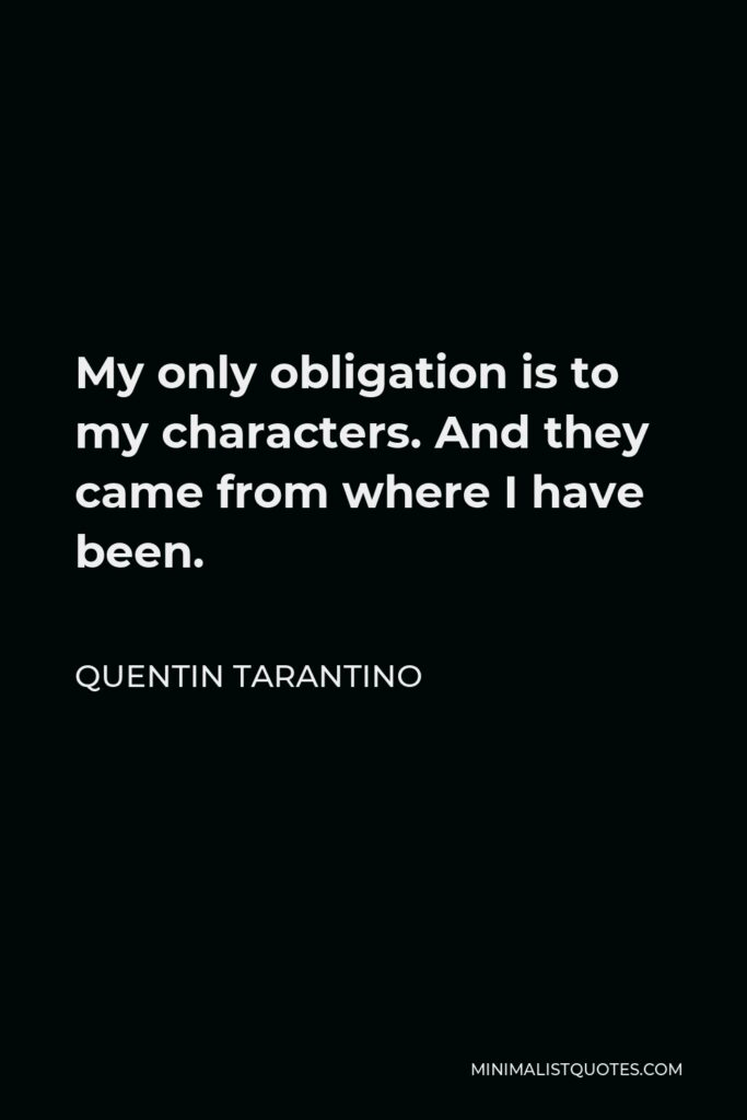 Quentin Tarantino Quote - My only obligation is to my characters. And they came from where I have been.