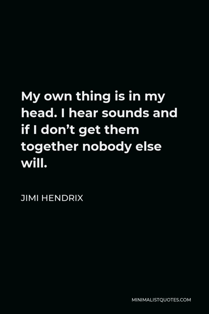 Jimi Hendrix Quote - My own thing is in my head. I hear sounds and if I don't get them together nobody else will.