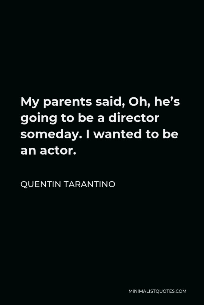 Quentin Tarantino Quote - My parents said, Oh, he's going to be a director someday. I wanted to be an actor.