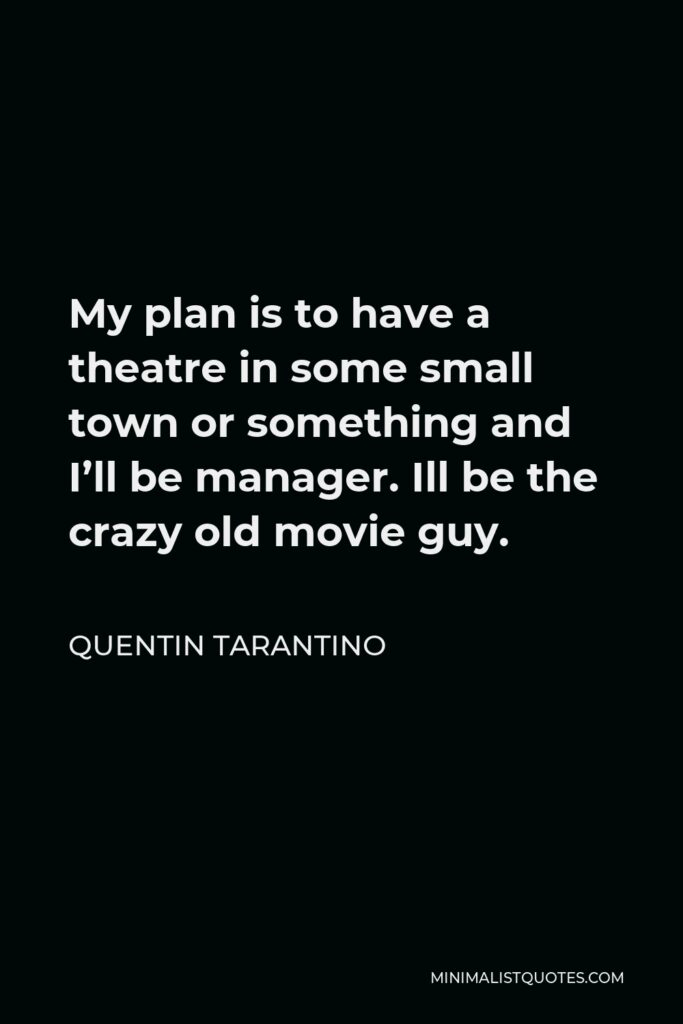 Quentin Tarantino Quote - My plan is to have a theatre in some small town or something and I'll be manager. Ill be the crazy old movie guy.